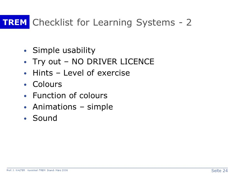 Seite 24 Prof. J. WALTER Kurstitel: TREM Stand: März 2006 TREM Checklist for Learning Systems - 2  Simple usability  Try out – NO DRIVER LICENCE  H
