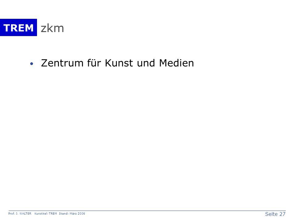Seite 27 Prof. J. WALTER Kurstitel: TREM Stand: März 2006 TREM zkm  Zentrum für Kunst und Medien