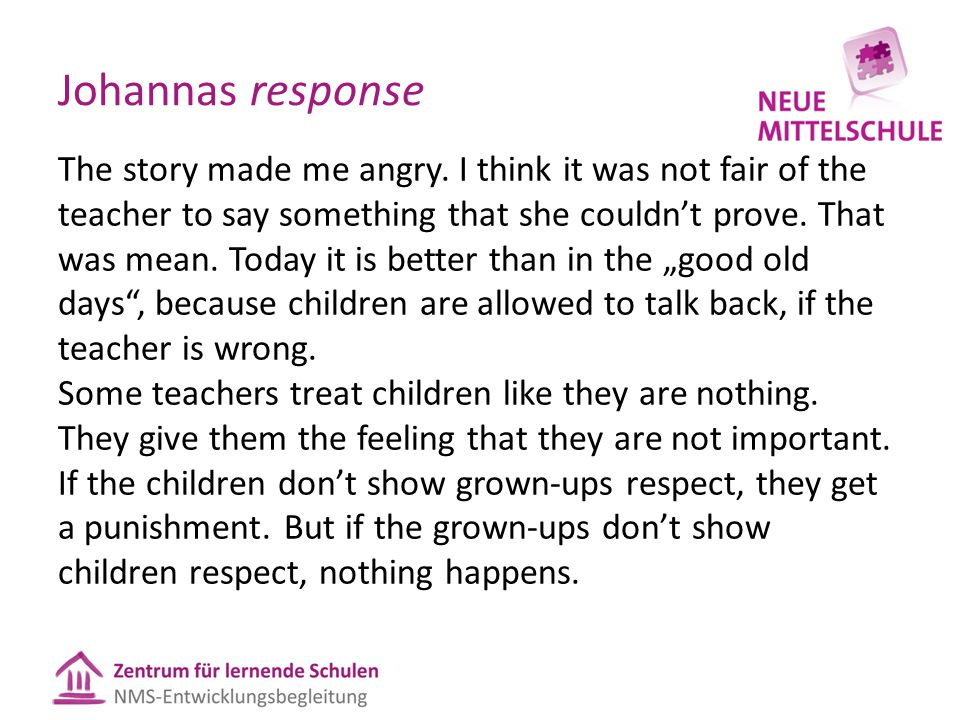 Johannas response The story made me angry. I think it was not fair of the teacher to say something that she couldn't prove. That was mean. Today it is