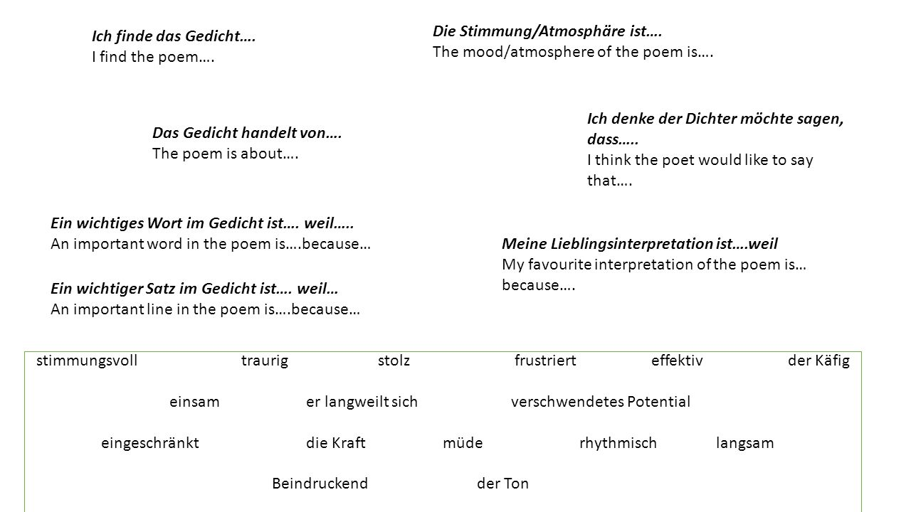 Ich finde das Gedicht…. I find the poem…. Das Gedicht handelt von…. The poem is about…. Die Stimmung/Atmosphäre ist…. The mood/atmosphere of the poem