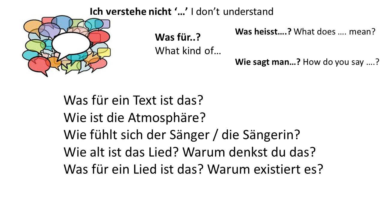 Ich verstehe nicht '…' I don't understand '…' Was für..? What kind of… Wie sagt man…? How do you say ….? Was heisst….? What does …. mean? Was für ein