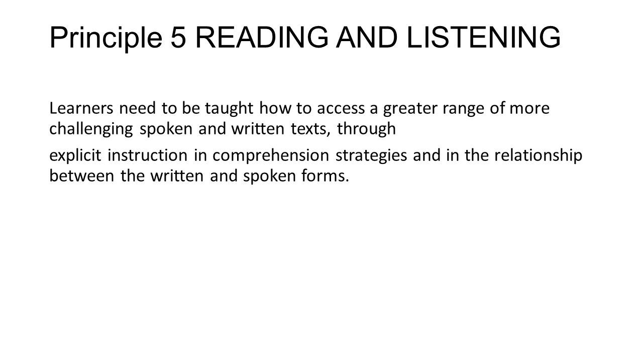 Principle 5 READING AND LISTENING Learners need to be taught how to access a greater range of more challenging spoken and written texts, through expli
