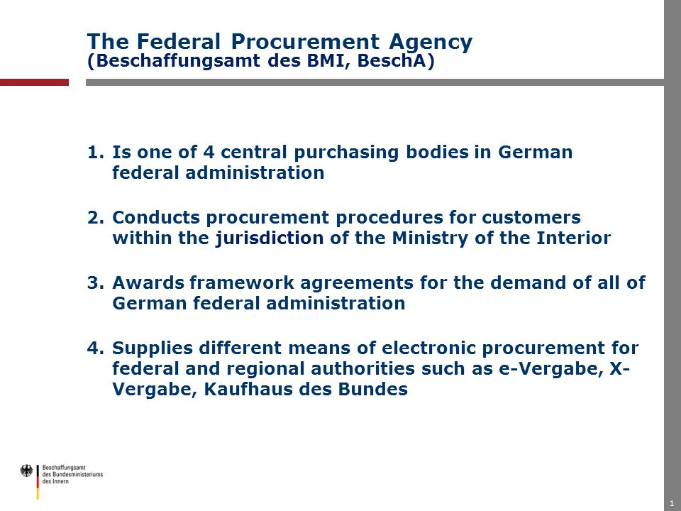 1 The Federal Procurement Agency (Beschaffungsamt des BMI, BeschA) 1.Is one of 4 central purchasing bodies in German federal administration 2.Conducts procurement procedures for customers within the jurisdiction of the Ministry of the Interior 3.Awards framework agreements for the demand of all of German federal administration 4.Supplies different means of electronic procurement for federal and regional authorities such as e-Vergabe, X- Vergabe, Kaufhaus des Bundes