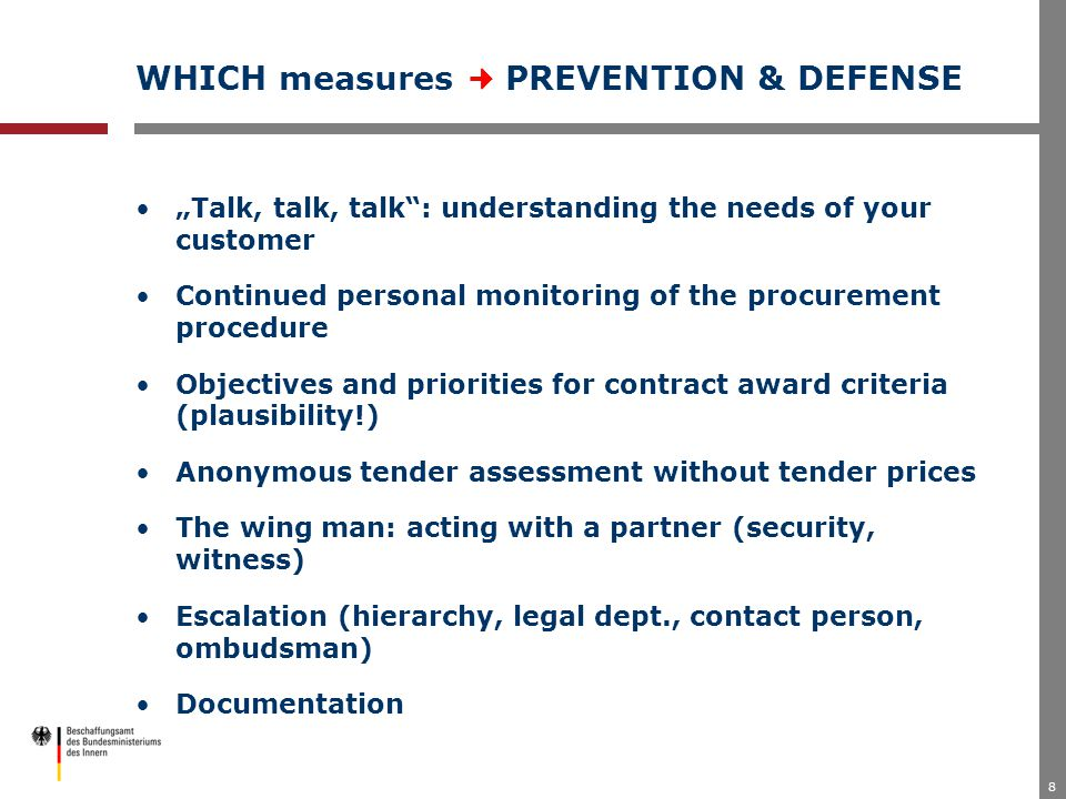 "8 WHICH measures PREVENTION & DEFENSE ""Talk, talk, talk : understanding the needs of your customer Continued personal monitoring of the procurement procedure Objectives and priorities for contract award criteria (plausibility!) Anonymous tender assessment without tender prices The wing man: acting with a partner (security, witness) Escalation (hierarchy, legal dept., contact person, ombudsman) Documentation"