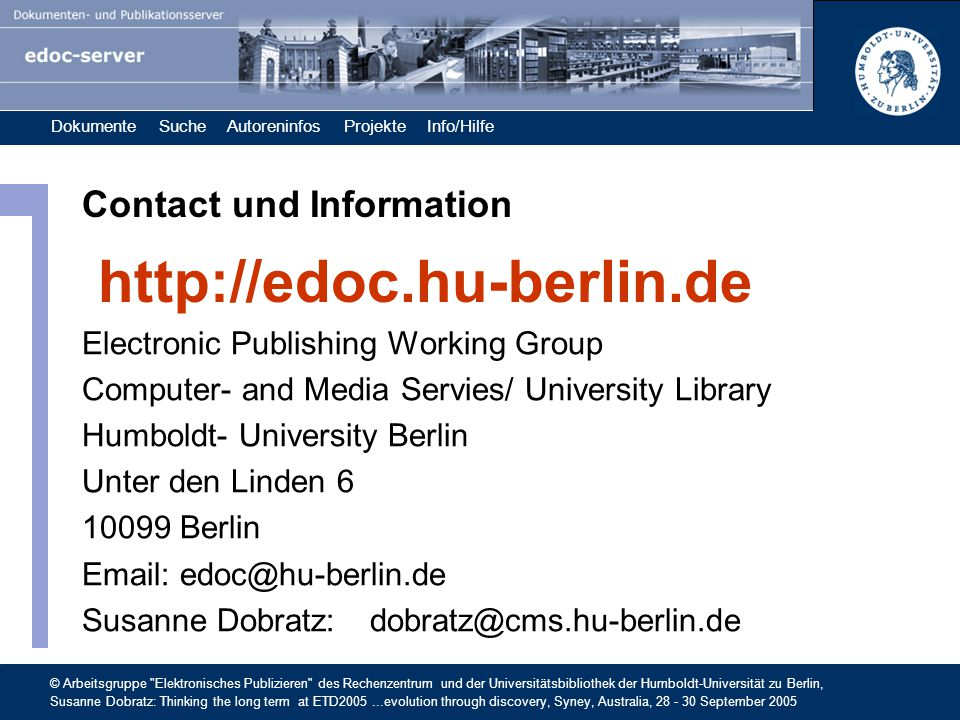 Dokumente Suche Autoreninfos Projekte Info/Hilfe © Arbeitsgruppe Elektronisches Publizieren des Rechenzentrum und der Universitätsbibliothek der Humboldt-Universität zu Berlin, Susanne Dobratz: Thinking the long term at ETD2005...evolution through discovery, Syney, Australia, 28 - 30 September 2005 Contact und Information Electronic Publishing Working Group Computer- and Media Servies/ University Library Humboldt- University Berlin Unter den Linden 6 10099 Berlin Email: edoc@hu-berlin.de Susanne Dobratz: dobratz@cms.hu-berlin.de http://edoc.hu-berlin.de