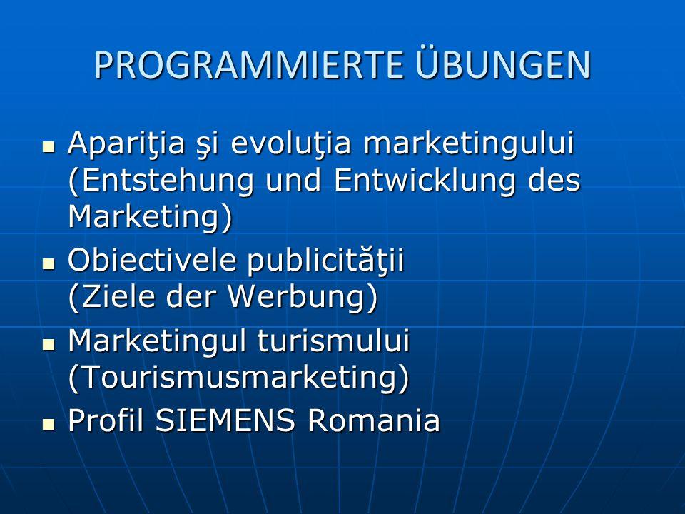 PROGRAMMIERTE ÜBUNGEN Apariţia şi evoluţia marketingului (Entstehung und Entwicklung des Marketing) Apariţia şi evoluţia marketingului (Entstehung und Entwicklung des Marketing) Obiectivele publicităţii (Ziele der Werbung) Obiectivele publicităţii (Ziele der Werbung) Marketingul turismului (Tourismusmarketing) Marketingul turismului (Tourismusmarketing) Profil SIEMENS Romania Profil SIEMENS Romania