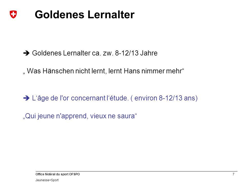 "7 Office fédéral du sport OFSPO Jeunesse+Sport Goldenes Lernalter  Goldenes Lernalter ca. zw. 8-12/13 Jahre "" Was Hänschen nicht lernt, lernt Hans ni"