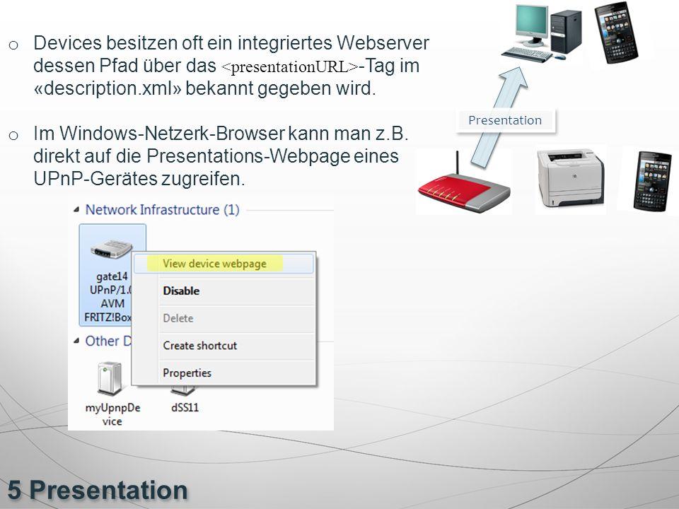 5 Presentation o Devices besitzen oft ein integriertes Webserver dessen Pfad über das -Tag im «description.xml» bekannt gegeben wird. o Im Windows-Net