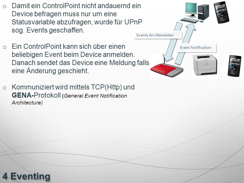 4 Eventing o Damit ein ControlPoint nicht andauernd ein Device befragen muss nur um eine Statusvariable abzufragen, wurde für UPnP sog. Events geschaf