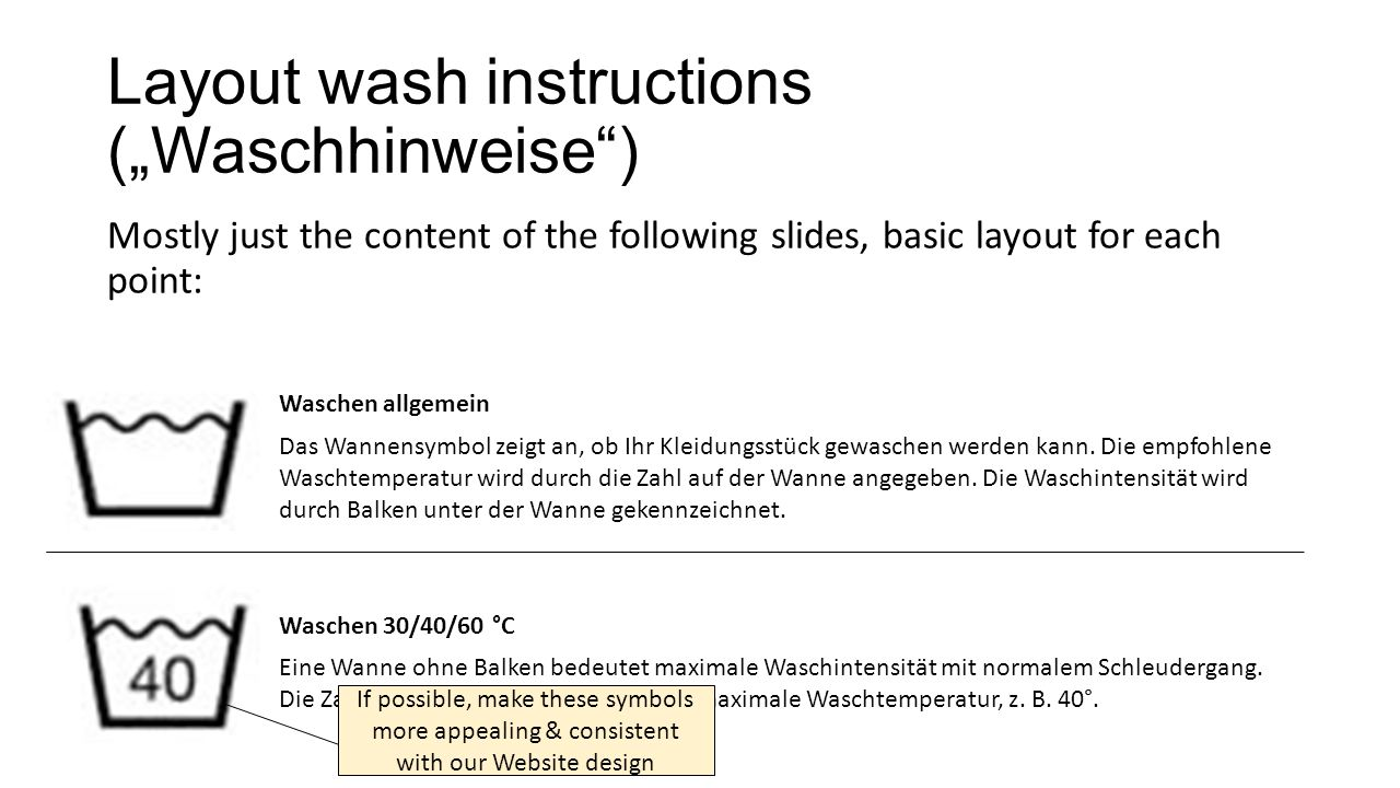 """Layout wash instructions (""""Waschhinweise ) Mostly just the content of the following slides, basic layout for each point: Waschen allgemein Das Wannensymbol zeigt an, ob Ihr Kleidungsstück gewaschen werden kann."""