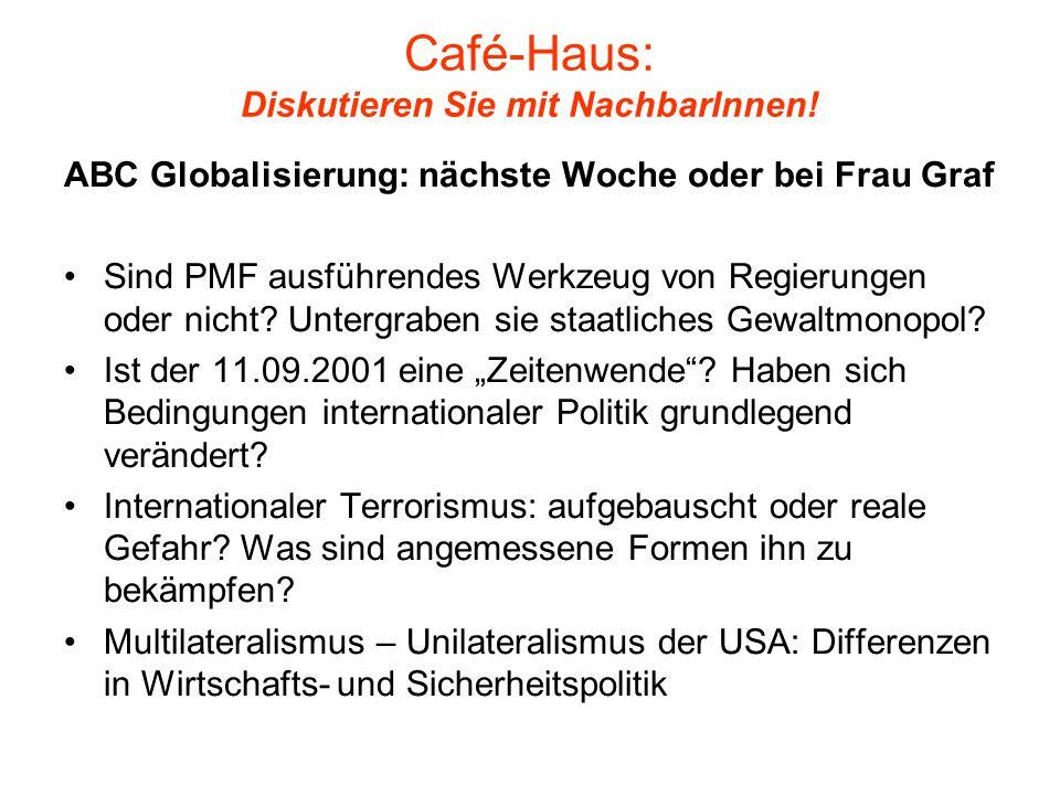 Café-Haus: Diskutieren Sie mit NachbarInnen! ABC Globalisierung: nächste Woche oder bei Frau Graf Sind PMF ausführendes Werkzeug von Regierungen oder