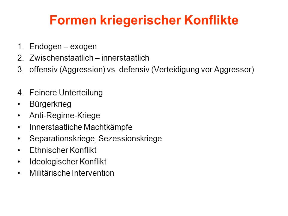 Formen kriegerischer Konflikte 1.Endogen – exogen 2.Zwischenstaatlich – innerstaatlich 3.offensiv (Aggression) vs. defensiv (Verteidigung vor Aggresso
