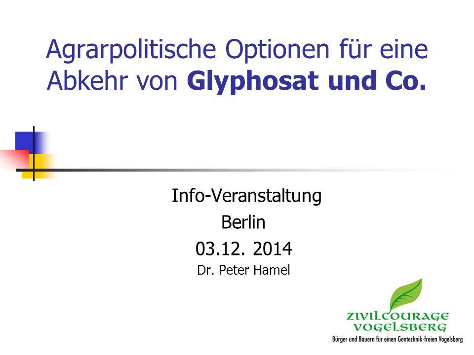 Agrarpolitische Optionen für eine Abkehr von Glyphosat und Co. Info-Veranstaltung Berlin 03.12. 2014 Dr. Peter Hamel