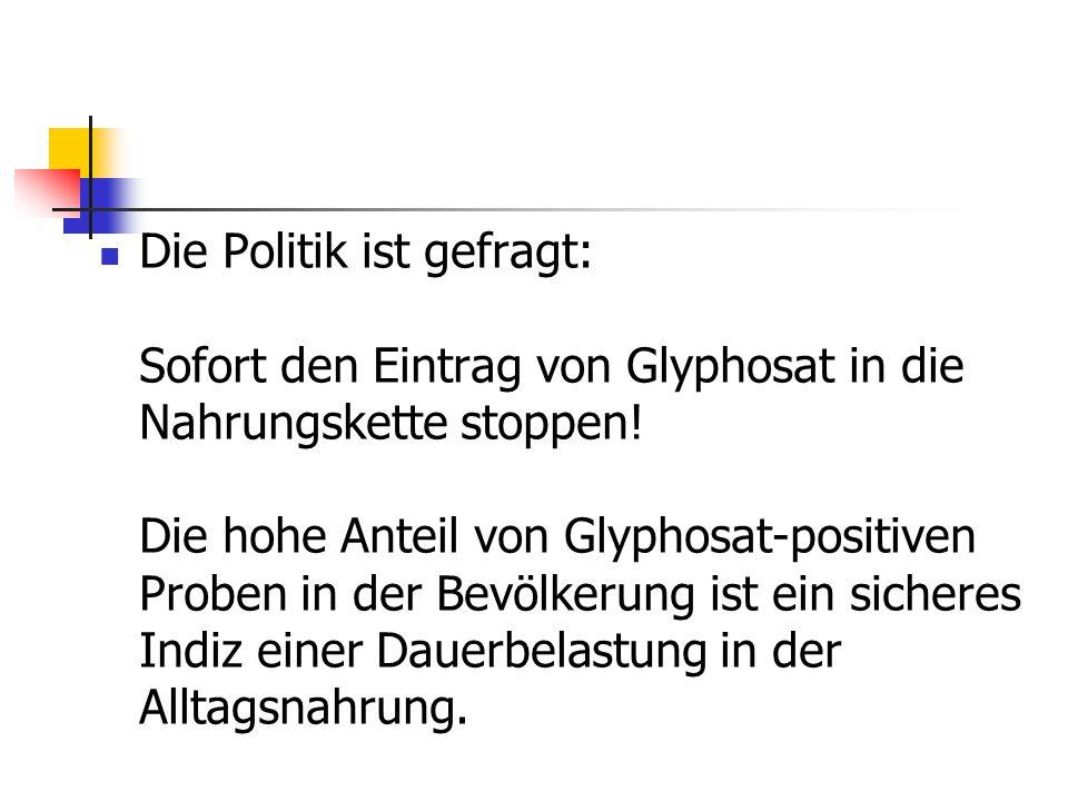 Die Politik ist gefragt: Sofort den Eintrag von Glyphosat in die Nahrungskette stoppen! Die hohe Anteil von Glyphosat-positiven Proben in der Bevölker