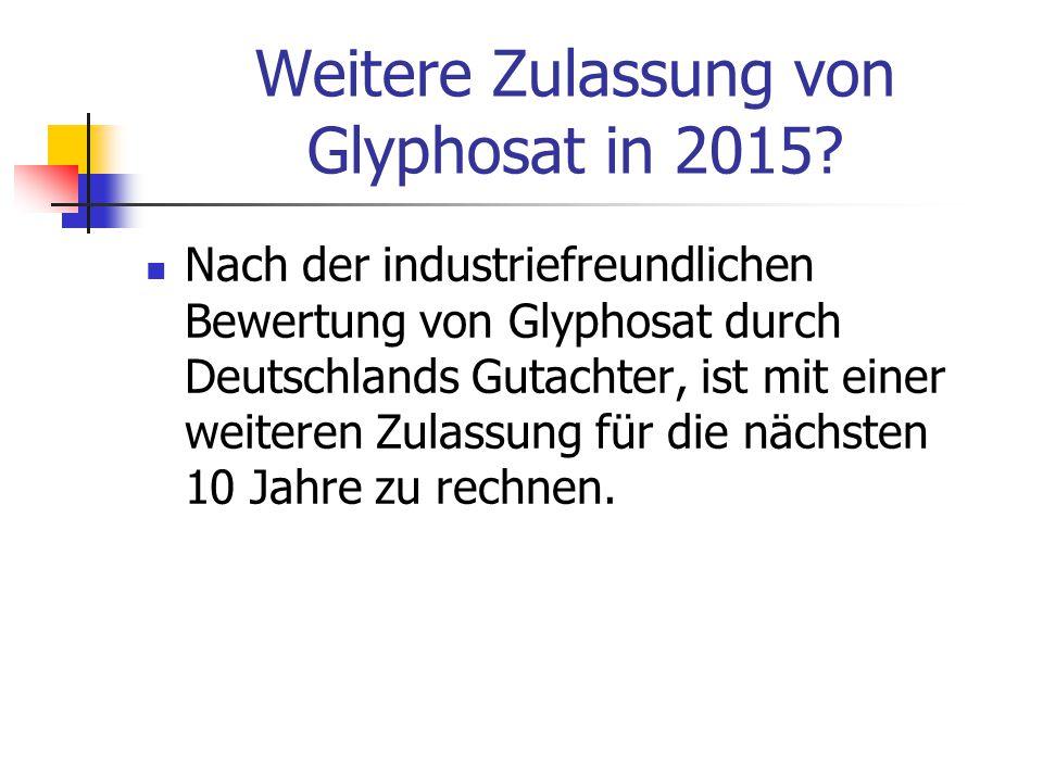 Weitere Zulassung von Glyphosat in 2015? Nach der industriefreundlichen Bewertung von Glyphosat durch Deutschlands Gutachter, ist mit einer weiteren Z