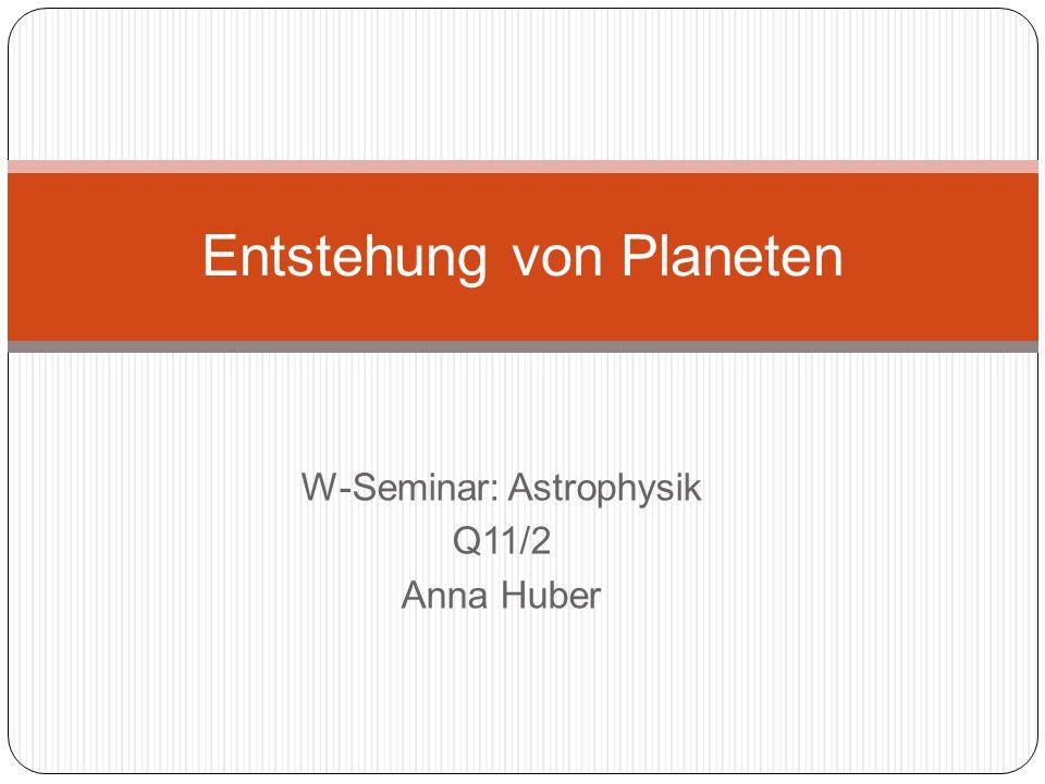 W-Seminar: Astrophysik Q11/2 Anna Huber Entstehung von Planeten