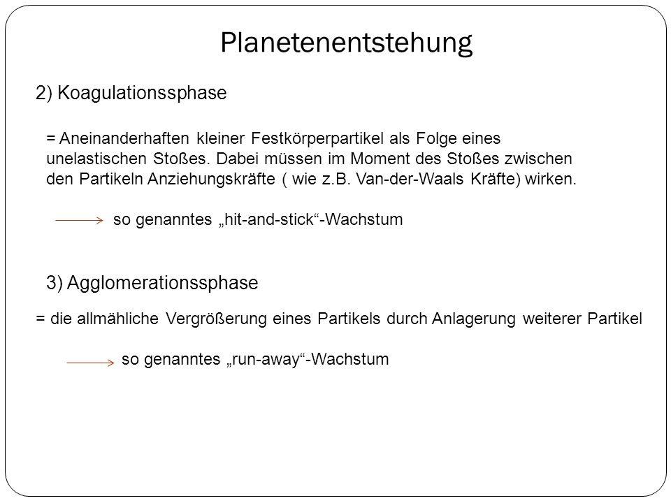 Planetenentstehung 2) Koagulationssphase = Aneinanderhaften kleiner Festkörperpartikel als Folge eines unelastischen Stoßes. Dabei müssen im Moment de