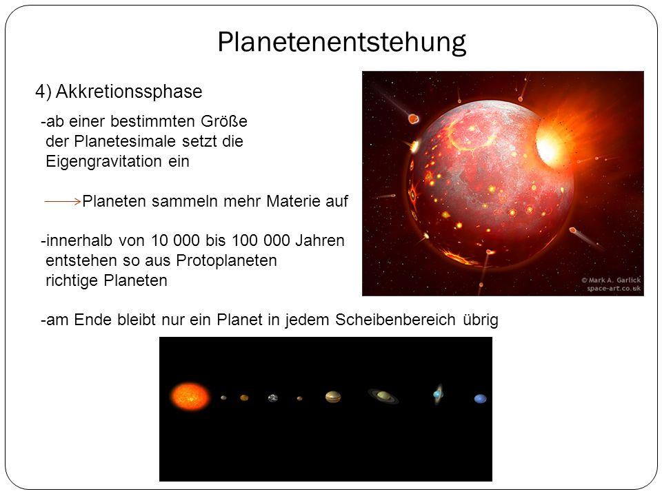 Planetenentstehung 4) Akkretionssphase -ab einer bestimmten Größe der Planetesimale setzt die Eigengravitation ein Planeten sammeln mehr Materie auf -