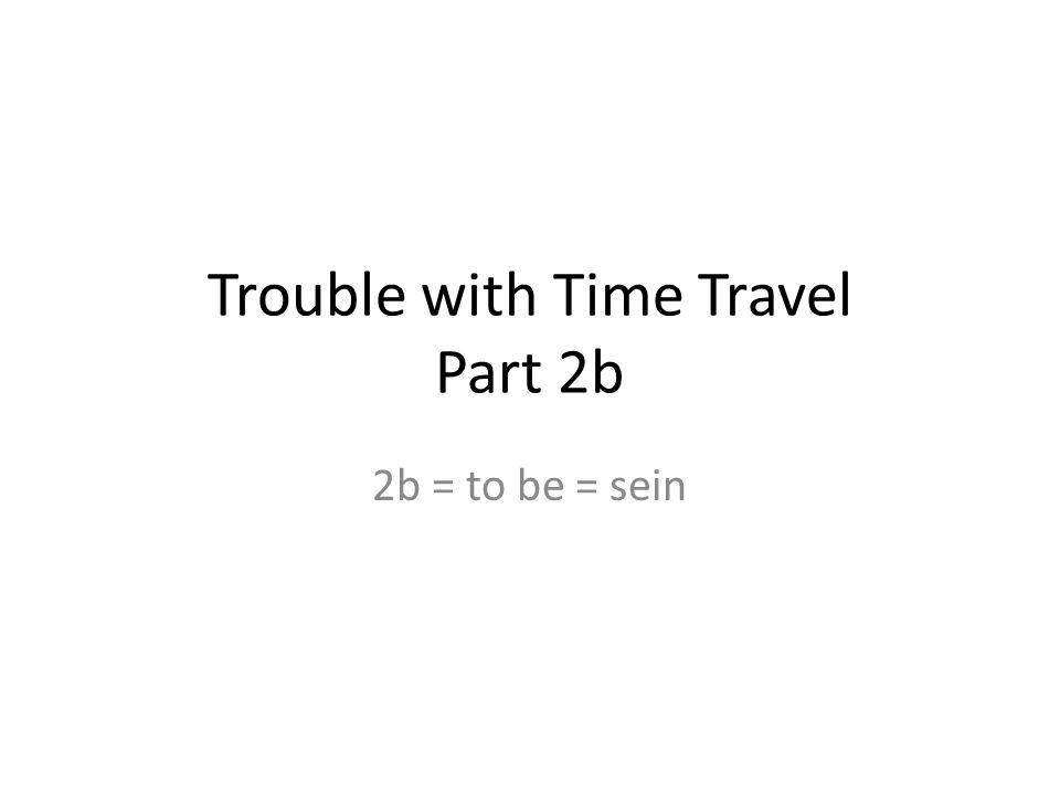 Trouble with Time Travel Part 2b 2b = to be = sein