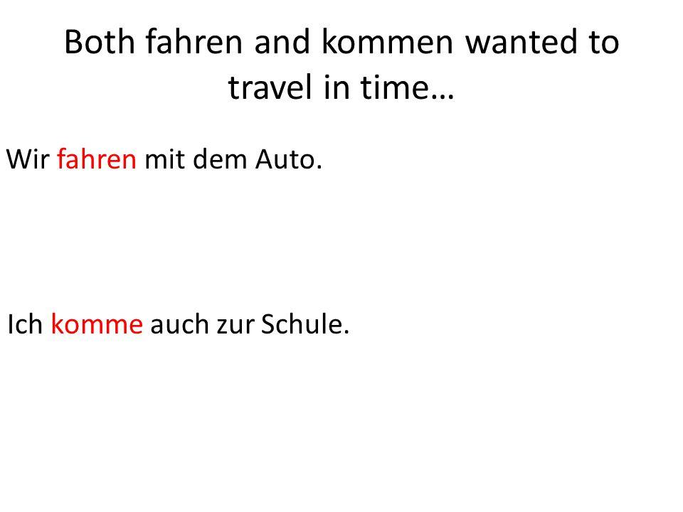 Both fahren and kommen wanted to travel in time… Wir fahren mit dem Auto.