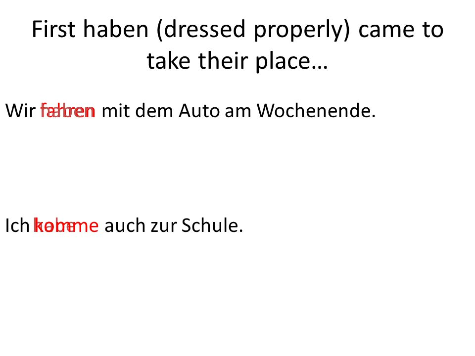 Wir fahren mit dem Auto am Wochenende.fahren Ich komme auch zur Schule.habe haben komme First haben (dressed properly) came to take their place…
