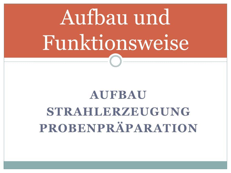 AUFBAU STRAHLERZEUGUNG PROBENPRÄPARATION Aufbau und Funktionsweise