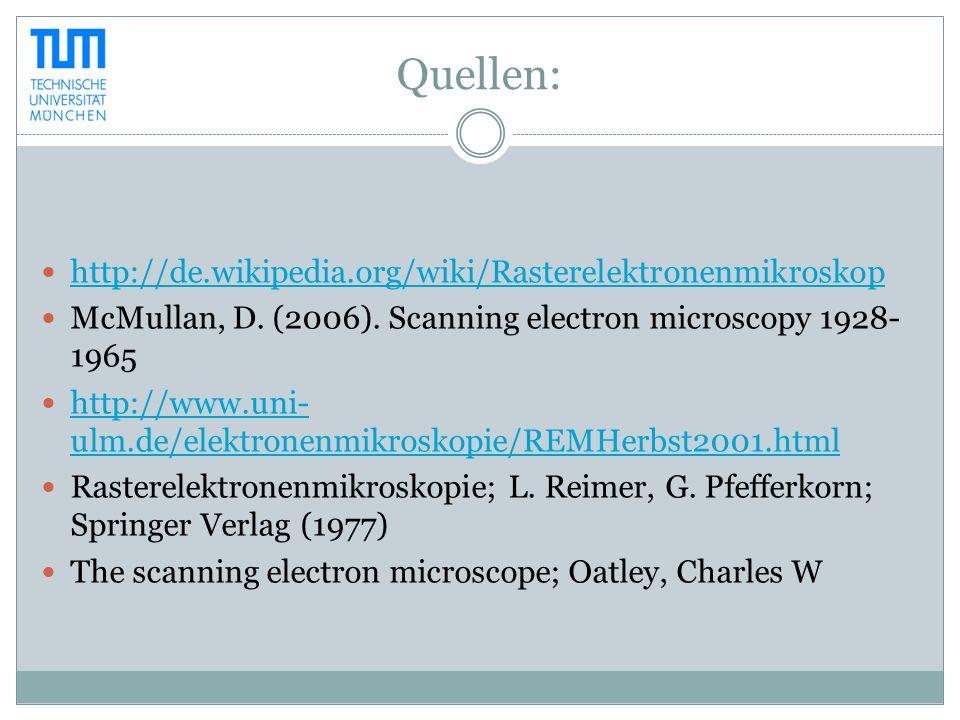Quellen: http://de.wikipedia.org/wiki/Rasterelektronenmikroskop McMullan, D. (2006). Scanning electron microscopy 1928- 1965 http://www.uni- ulm.de/el