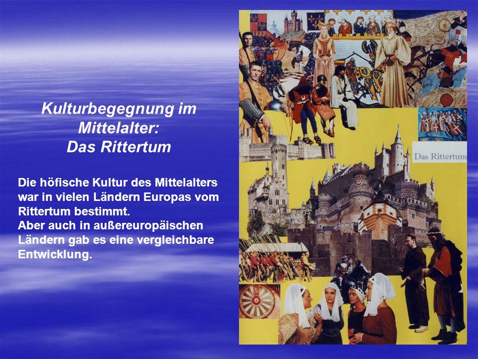 Kulturbegegnung im Mittelalter: Das Rittertum Die höfische Kultur des Mittelalters war in vielen Ländern Europas vom Rittertum bestimmt. Aber auch in
