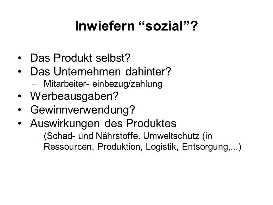 """Inwiefern """"sozial""""? Das Produkt selbst? Das Unternehmen dahinter? – Mitarbeiter- einbezug/zahlung Werbeausgaben? Gewinnverwendung? Auswirkungen des Pr"""