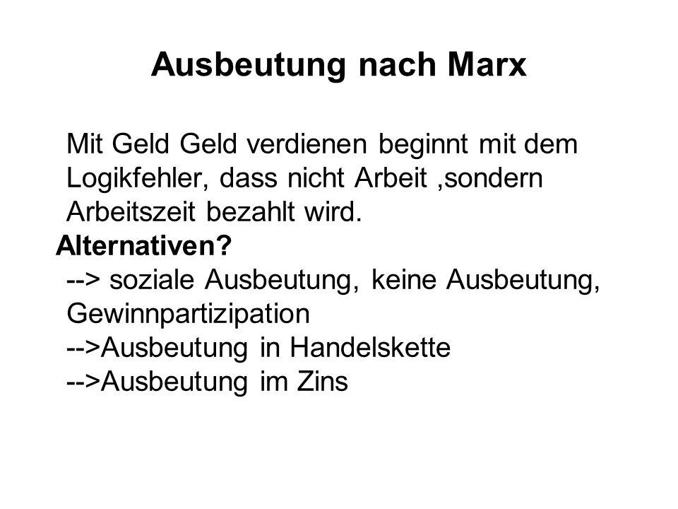 Ausbeutung nach Marx Mit Geld Geld verdienen beginnt mit dem Logikfehler, dass nicht Arbeit,sondern Arbeitszeit bezahlt wird. Alternativen? --> sozial