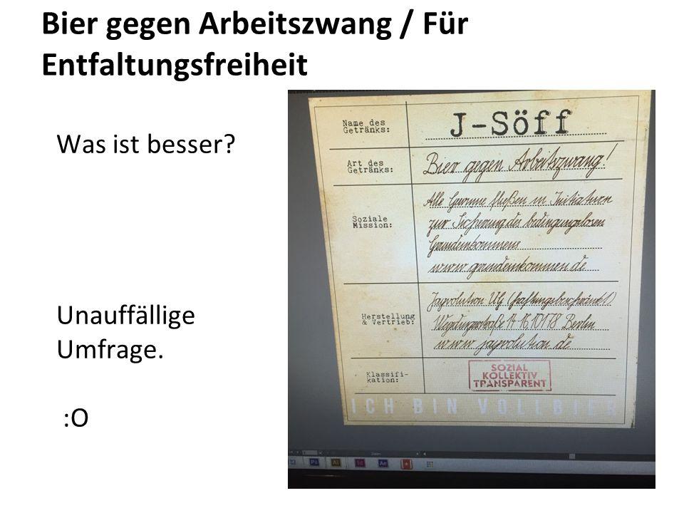 Bier gegen Arbeitszwang / Für Entfaltungsfreiheit Was ist besser? Unauffällige Umfrage. :O