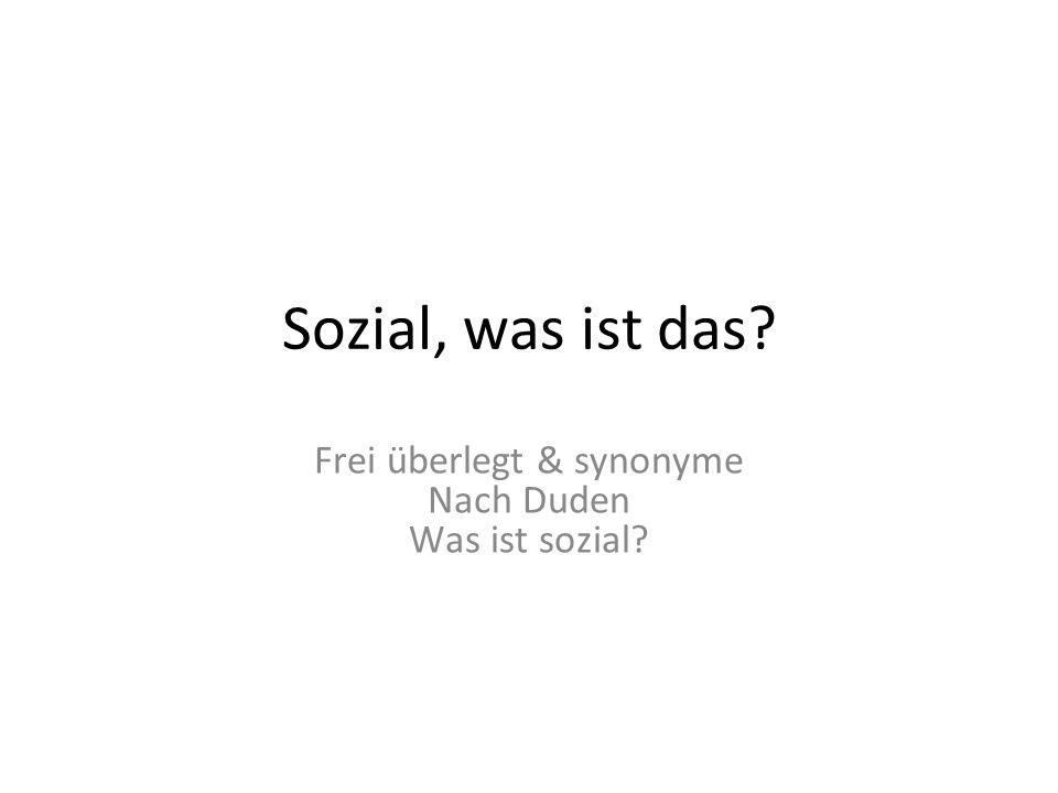 Sozial, was ist das? Frei überlegt & synonyme Nach Duden Was ist sozial?