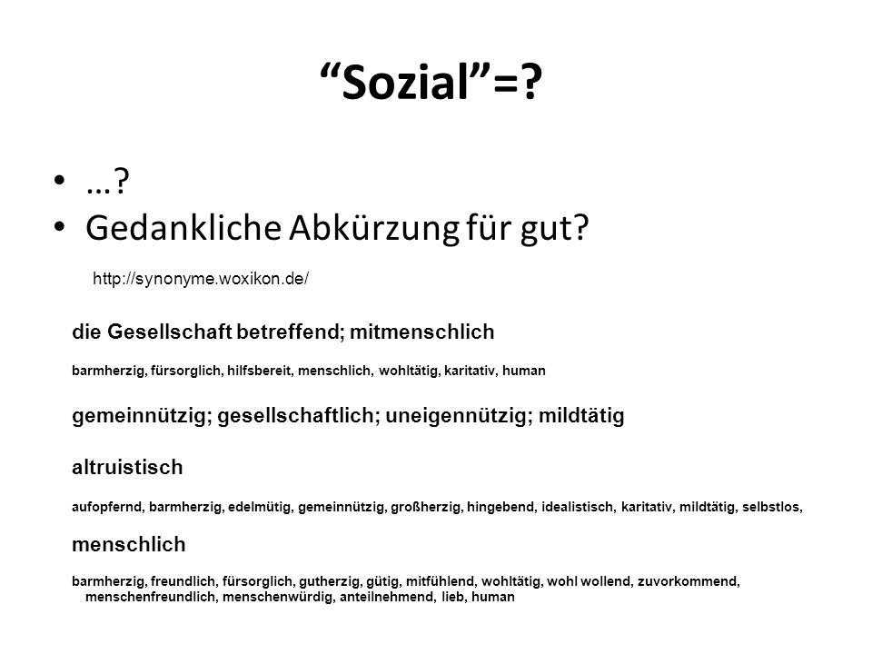 """""""Sozial""""=? …? Gedankliche Abkürzung für gut? die Gesellschaft betreffend; mitmenschlich barmherzig, fürsorglich, hilfsbereit, menschlich, wohltätig, k"""