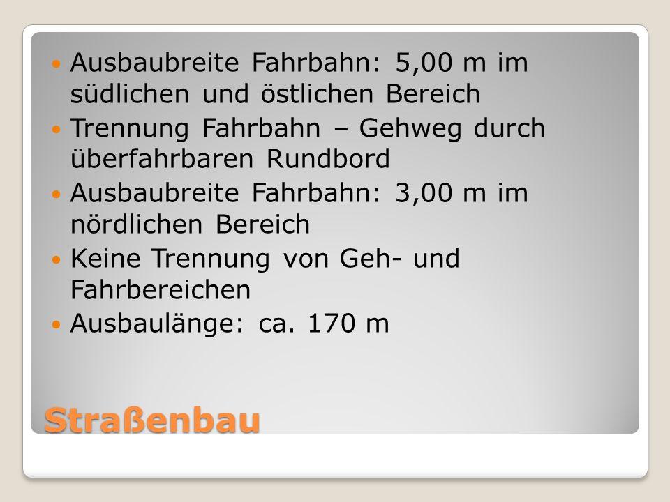 Straßenbau Ausbaubreite Fahrbahn: 5,00 m im südlichen und östlichen Bereich Trennung Fahrbahn – Gehweg durch überfahrbaren Rundbord Ausbaubreite Fahrb
