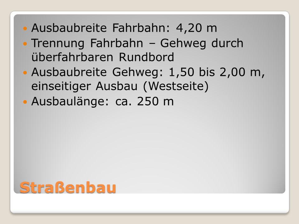 Straßenbau Ausbaubreite Fahrbahn: 4,20 m Trennung Fahrbahn – Gehweg durch überfahrbaren Rundbord Ausbaubreite Gehweg: 1,50 bis 2,00 m, einseitiger Aus