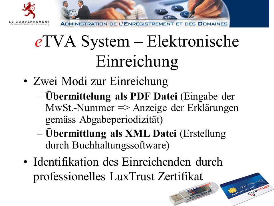 eTVA System – Elektronische Einreichung Zwei Modi zur Einreichung –Übermittelung als PDF Datei (Eingabe der MwSt.-Nummer => Anzeige der Erklärungen gemäss Abgabeperiodizität) –Übermittlung als XML Datei (Erstellung durch Buchhaltungssoftware) Identifikation des Einreichenden durch professionelles LuxTrust Zertifikat