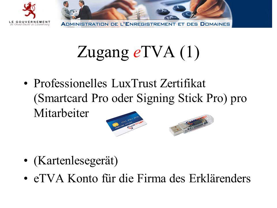 Zugang eTVA (1) Professionelles LuxTrust Zertifikat (Smartcard Pro oder Signing Stick Pro) pro Mitarbeiter (Kartenlesegerät) eTVA Konto für die Firma des Erklärenders
