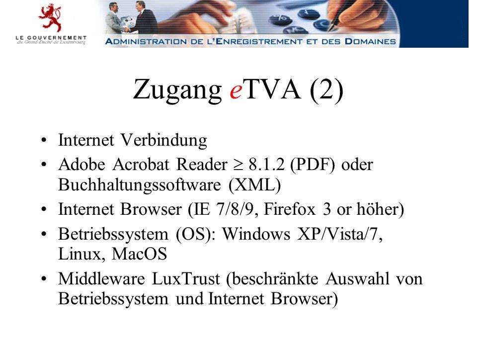 Zugang eTVA (2) Internet Verbindung Adobe Acrobat Reader  8.1.2 (PDF) oder Buchhaltungssoftware (XML) Internet Browser (IE 7/8/9, Firefox 3 or höher) Betriebssystem (OS): Windows XP/Vista/7, Linux, MacOS Middleware LuxTrust (beschränkte Auswahl von Betriebssystem und Internet Browser)