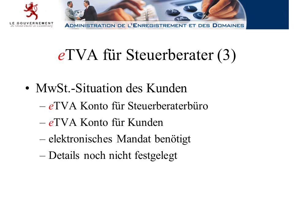 eTVA für Steuerberater (3) MwSt.-Situation des Kunden –eTVA Konto für Steuerberaterbüro –eTVA Konto für Kunden –elektronisches Mandat benötigt –Details noch nicht festgelegt