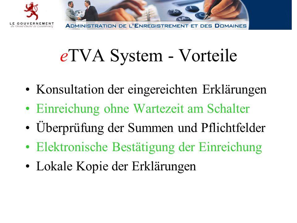 eTVA System - Vorteile Konsultation der eingereichten Erklärungen Einreichung ohne Wartezeit am Schalter Überprüfung der Summen und Pflichtfelder Elektronische Bestätigung der Einreichung Lokale Kopie der Erklärungen