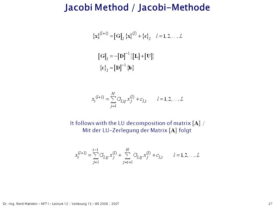 Dr.-Ing. René Marklein - NFT I - Lecture 12 / Vorlesung 12 - WS 2006 / 2007 27 Jacobi Method / Jacobi-Methode It follows with the LU decomposition of