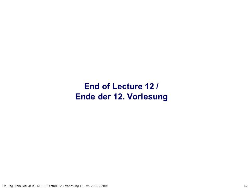 Dr.-Ing. René Marklein - NFT I - Lecture 12 / Vorlesung 12 - WS 2006 / 2007 42 End of Lecture 12 / Ende der 12. Vorlesung