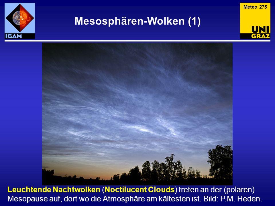 Mesosphären-Wolken (1) Meteo 275 Leuchtende Nachtwolken (Noctilucent Clouds) treten an der (polaren) Mesopause auf, dort wo die Atmosphäre am kältesten ist.