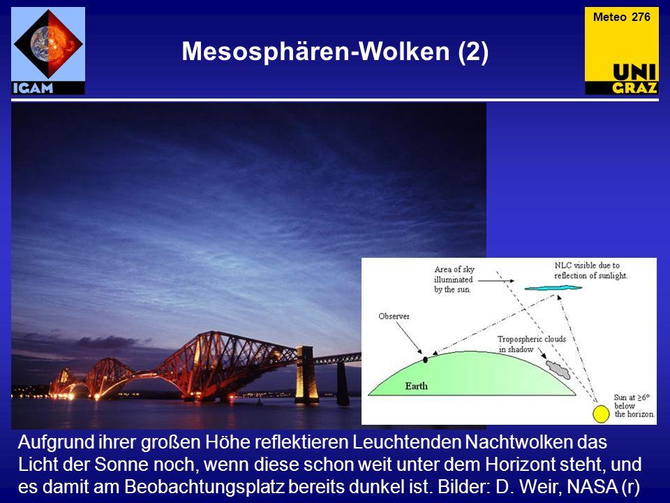 Mesosphären-Wolken (2) Meteo 276 Aufgrund ihrer großen Höhe reflektieren Leuchtenden Nachtwolken das Licht der Sonne noch, wenn diese schon weit unter dem Horizont steht, und es damit am Beobachtungsplatz bereits dunkel ist.