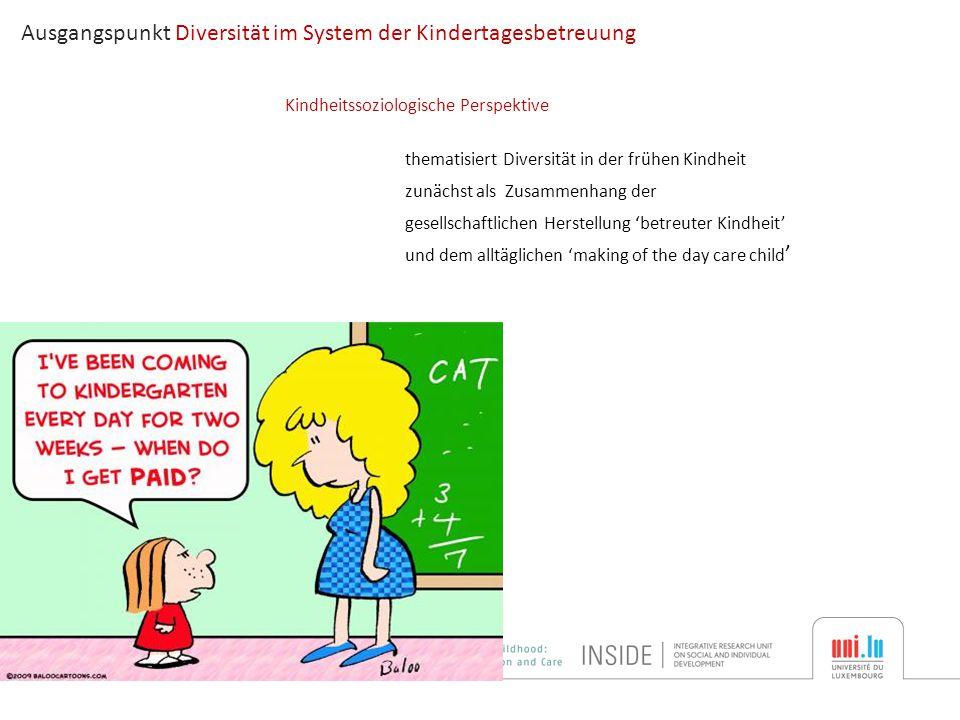thematisiert Diversität in der frühen Kindheit zunächst als Zusammenhang der gesellschaftlichen Herstellung 'betreuter Kindheit' und dem alltäglichen 'making of the day care child ' Ausgangspunkt Diversität im System der Kindertagesbetreuung