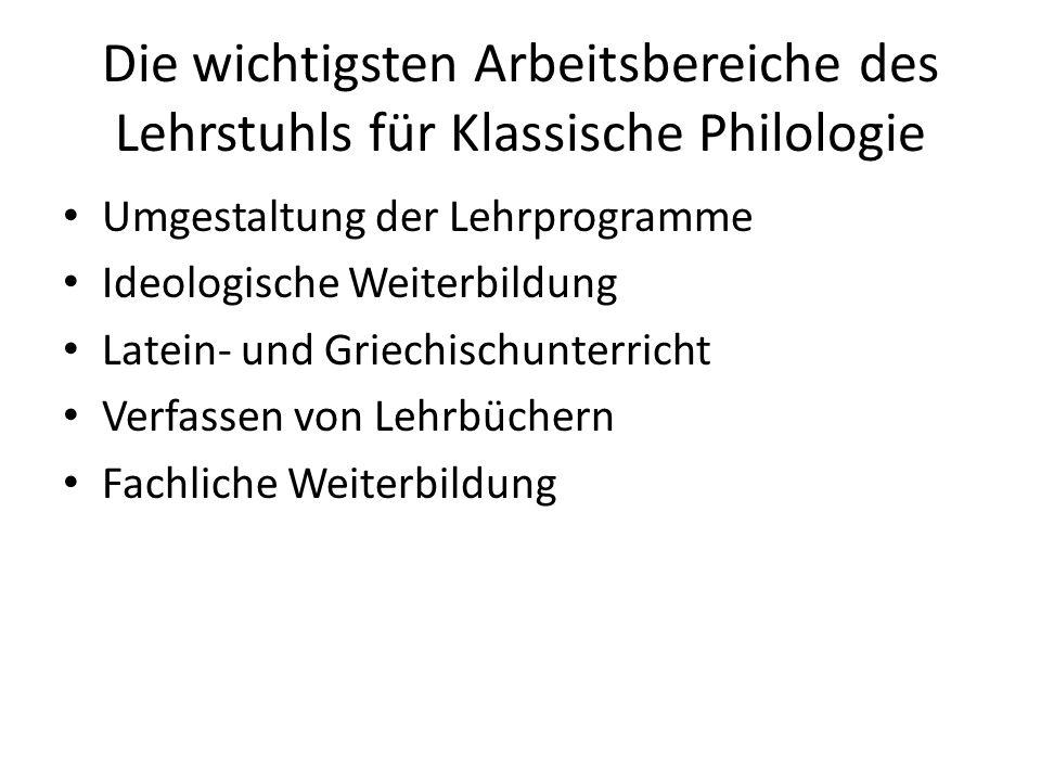 Die wichtigsten Arbeitsbereiche des Lehrstuhls für Klassische Philologie Umgestaltung der Lehrprogramme Ideologische Weiterbildung Latein- und Griechischunterricht Verfassen von Lehrbüchern Fachliche Weiterbildung