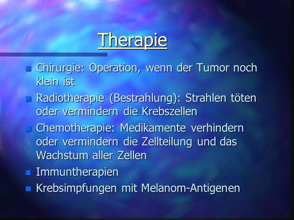 Therapie n Chirurgie: Operation, wenn der Tumor noch klein ist n Radiotherapie (Bestrahlung): Strahlen töten oder vermindern die Krebszellen n Chemotherapie: Medikamente verhindern oder vermindern die Zellteilung und das Wachstum aller Zellen n Immuntherapien n Krebsimpfungen mit Melanom-Antigenen