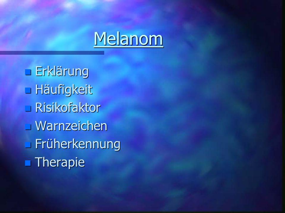 Melanom n Erklärung n Häufigkeit n Risikofaktor n Warnzeichen n Früherkennung n Therapie
