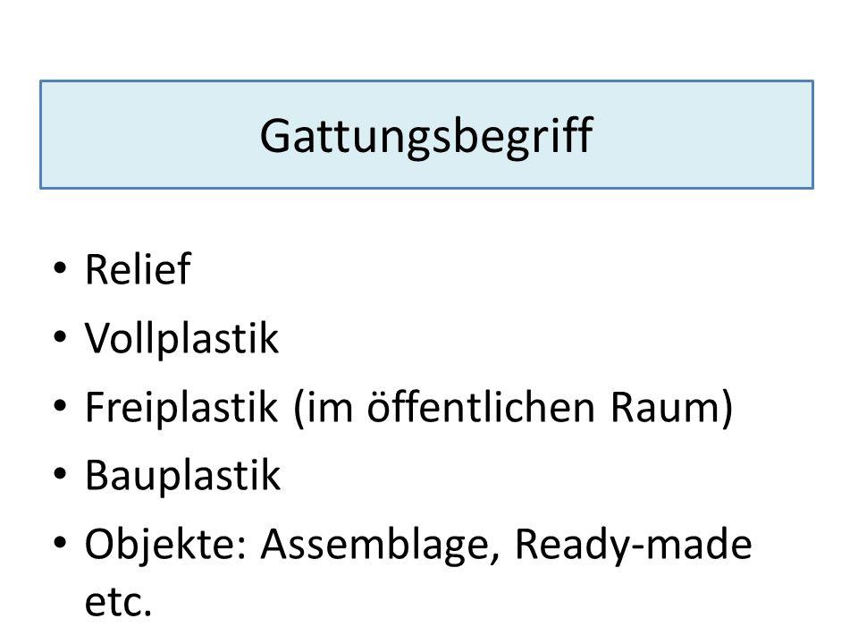 Gattungsbegriff Relief Vollplastik Freiplastik (im öffentlichen Raum) Bauplastik Objekte: Assemblage, Ready-made etc.