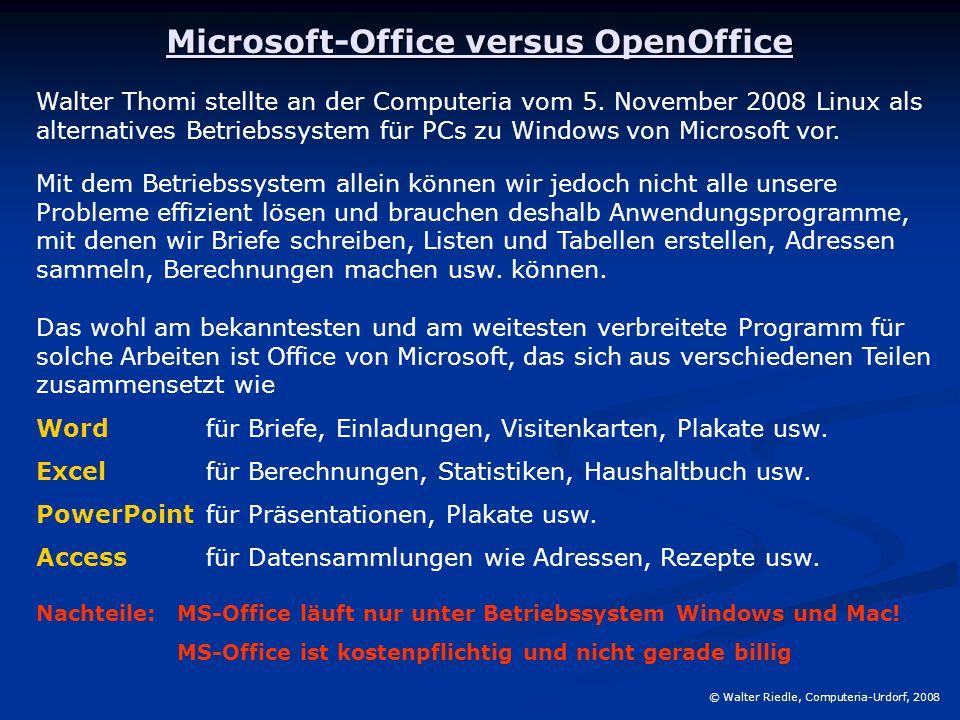Microsoft-Office versus OpenOffice © Walter Riedle, Computeria-Urdorf, 2008 Die marktbeherrschende Stellung von MS-Office verleitet den Produzenten dazu, mit Upgrades die kommerzielle Seite auszuschöpfen: ProduktFreigabeHinweise Office 3.0 30.08.1992 Erste Windows-Version (Bundle) Office 4.0 17.01.1994OLE-Schnittstelle Office 4.2 03.07.1994i386 Office 4.3 02.06.1994 Letzte Version für Windows 3.1 Office 95 30.08.1995 32-Bit-Version für Windows 95 Office 97 30.12.1996 Letzte Disketten-Version Office 2000 27.01.1999 Letzte Unterstützung Windows 95 Office XP 31.05.2001 Prod.aktiv.